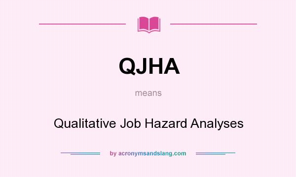 What does QJHA mean? It stands for Qualitative Job Hazard Analyses