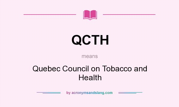 What does QCTH mean? It stands for Quebec Council on Tobacco and Health