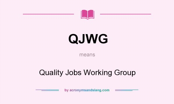 What does QJWG mean? It stands for Quality Jobs Working Group