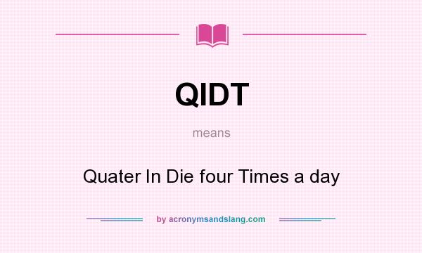 What does QIDT mean? It stands for Quater In Die four Times a day