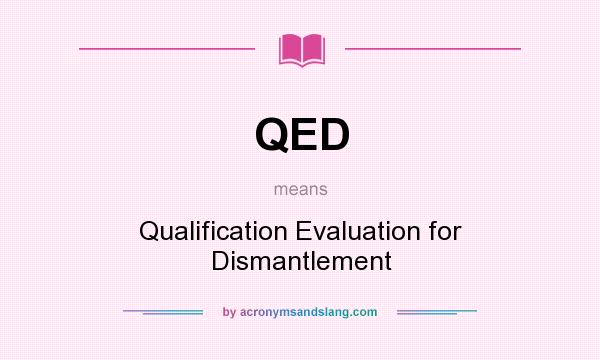 What does QED mean? It stands for Qualification Evaluation for Dismantlement