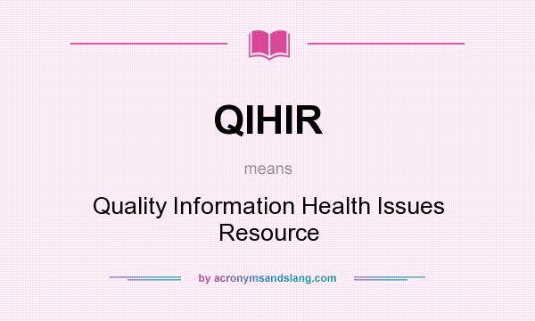 What does QIHIR mean? It stands for Quality Information Health Issues Resource