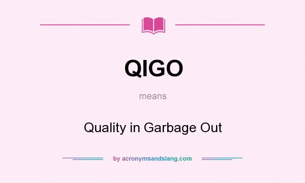 What does QIGO mean? It stands for Quality in Garbage Out