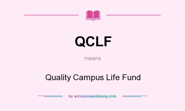 What does QCLF mean? It stands for Quality Campus Life Fund