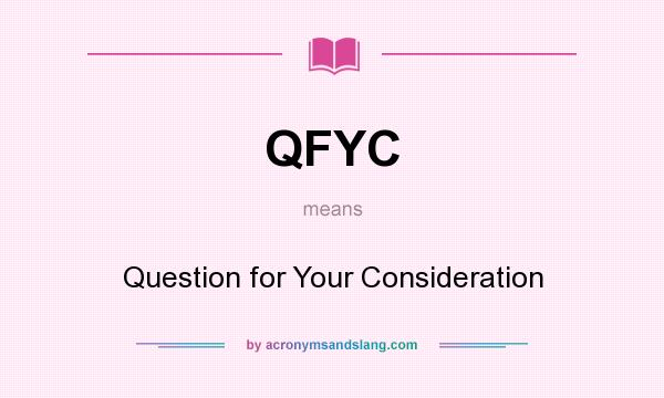 What does QFYC mean? It stands for Question for Your Consideration