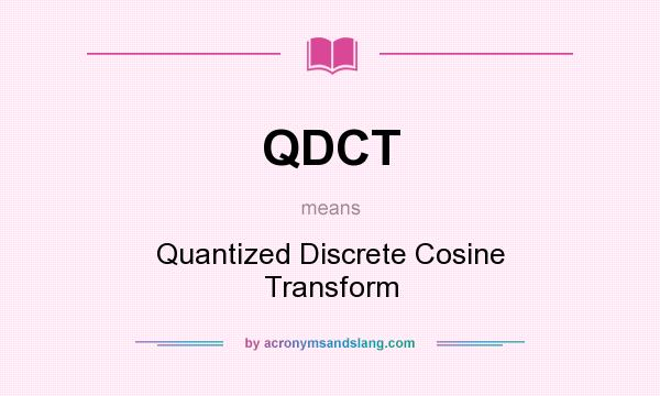 What does QDCT mean? It stands for Quantized Discrete Cosine Transform