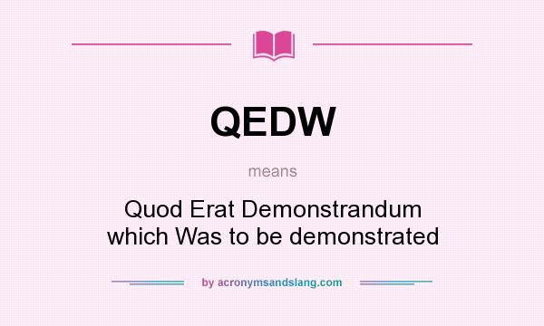What does QEDW mean? It stands for Quod Erat Demonstrandum which Was to be demonstrated
