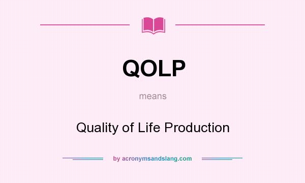 What does QOLP mean? It stands for Quality of Life Production