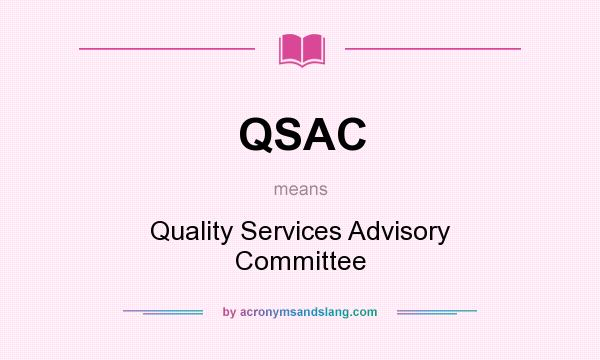What does QSAC mean? It stands for Quality Services Advisory Committee
