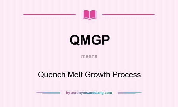 What does QMGP mean? It stands for Quench Melt Growth Process