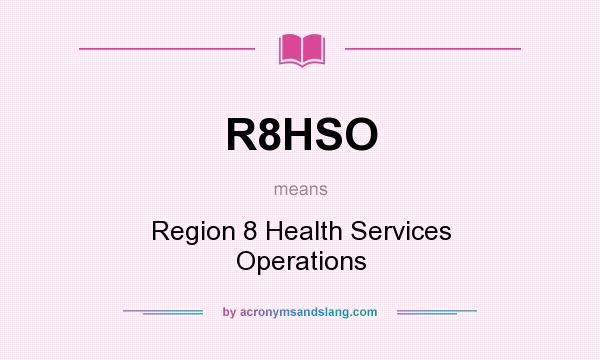 What does R8HSO mean? It stands for Region 8 Health Services Operations