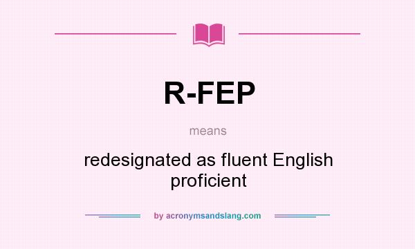 What does R-FEP mean? It stands for redesignated as fluent English proficient