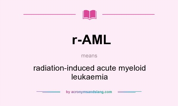 What does r-AML mean? It stands for radiation-induced acute myeloid leukaemia