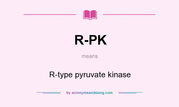 What does R-PK mean? It stands for R-type pyruvate kinase