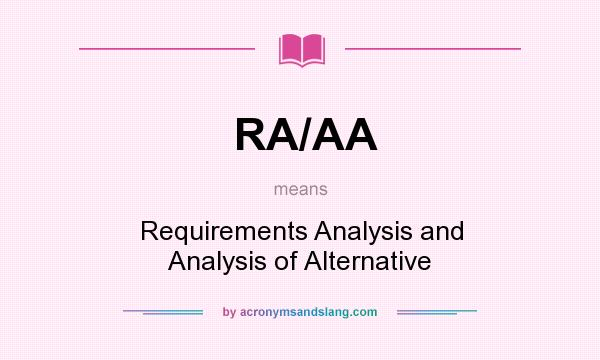 What does RA/AA mean? It stands for Requirements Analysis and Analysis of Alternative