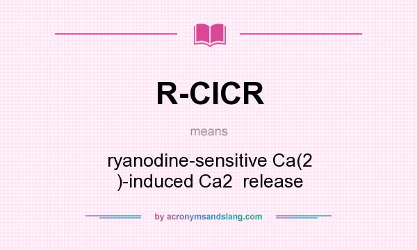 What does R-CICR mean? It stands for ryanodine-sensitive Ca(2 )-induced Ca2  release