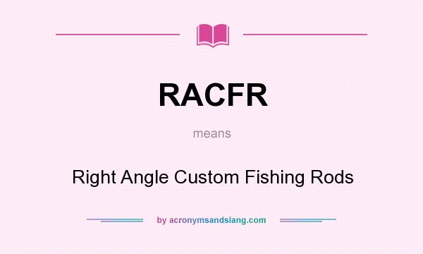 What does RACFR mean? It stands for Right Angle Custom Fishing Rods