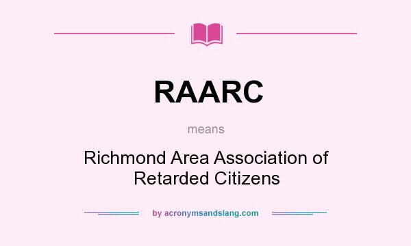 What does RAARC mean? It stands for Richmond Area Association of Retarded Citizens