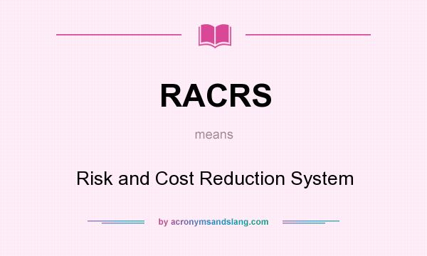 What does RACRS mean? It stands for Risk and Cost Reduction System