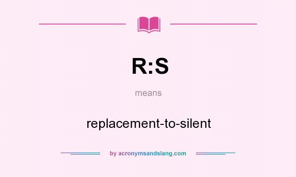 What does R:S mean? It stands for replacement-to-silent
