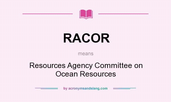 What does RACOR mean? It stands for Resources Agency Committee on Ocean Resources