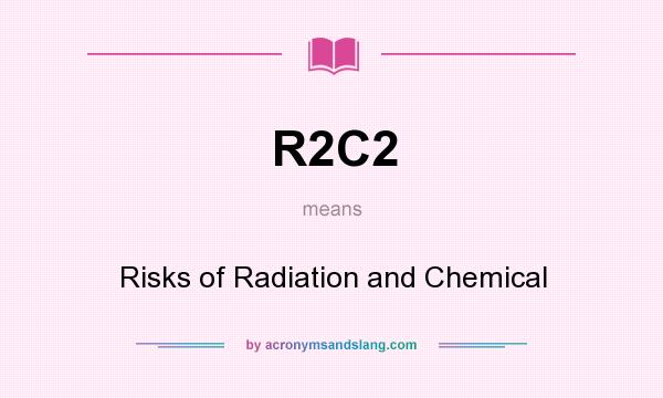 What does R2C2 mean? It stands for Risks of Radiation and Chemical