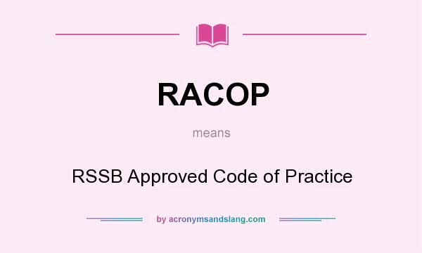 What does RACOP mean? It stands for RSSB Approved Code of Practice
