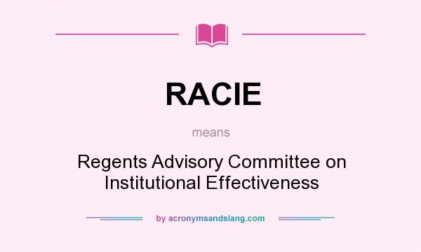 What does RACIE mean? It stands for Regents Advisory Committee on Institutional Effectiveness