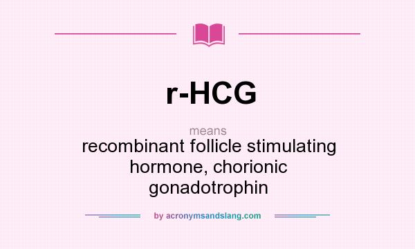 What does r-HCG mean? It stands for recombinant follicle stimulating hormone, chorionic gonadotrophin