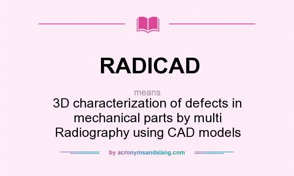 What does RADICAD mean? It stands for 3D characterization of defects in mechanical parts by multi Radiography using CAD models