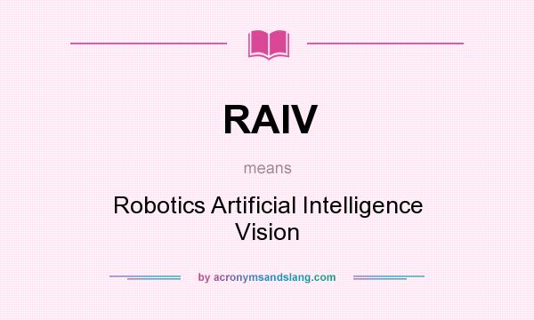What does RAIV mean? It stands for Robotics Artificial Intelligence Vision