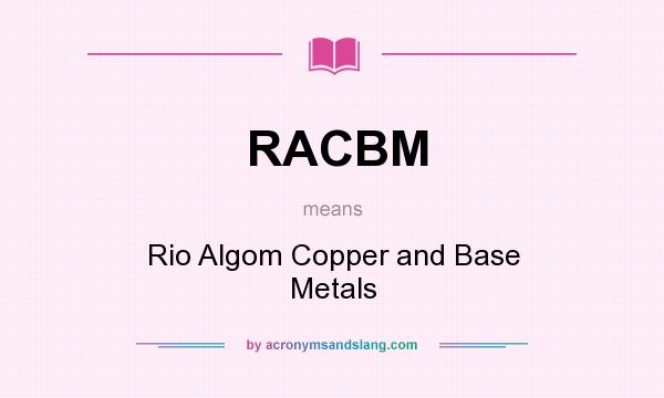 What does RACBM mean? It stands for Rio Algom Copper and Base Metals