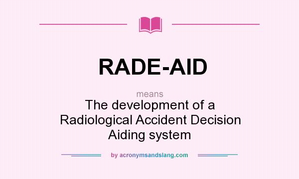 What does RADE-AID mean? It stands for The development of a Radiological Accident Decision Aiding system