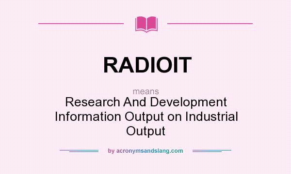 What does RADIOIT mean? It stands for Research And Development Information Output on Industrial Output