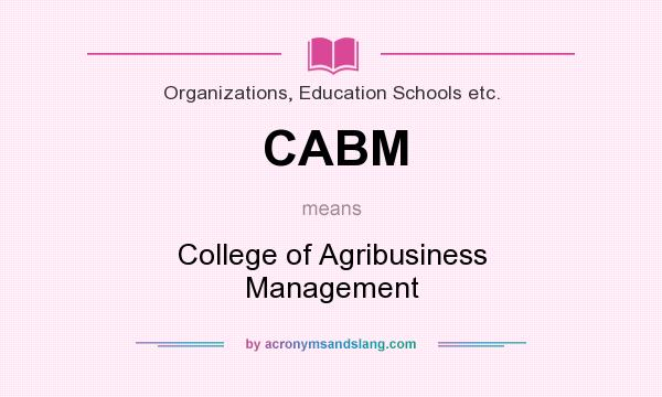 What does CABM mean? It stands for College of Agribusiness Management
