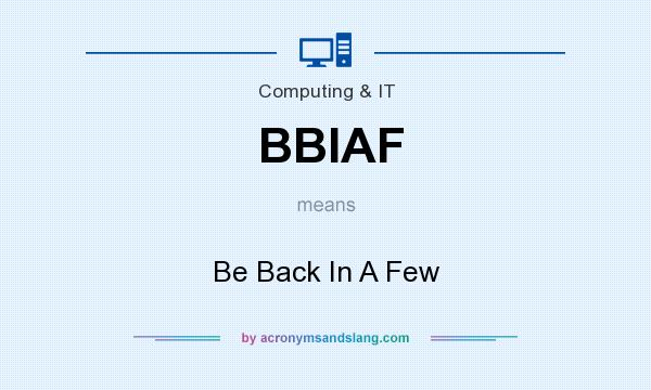 What does BBIAF mean? It stands for Be Back In A Few