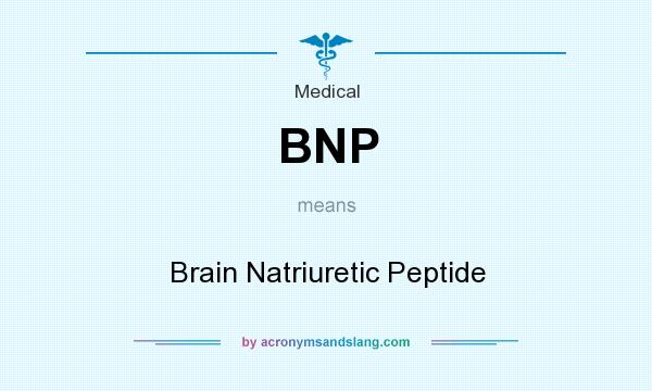 What does BNP mean? It stands for Brain Natriuretic Peptide