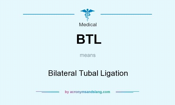 What does BTL mean? It stands for Bilateral Tubal Ligation