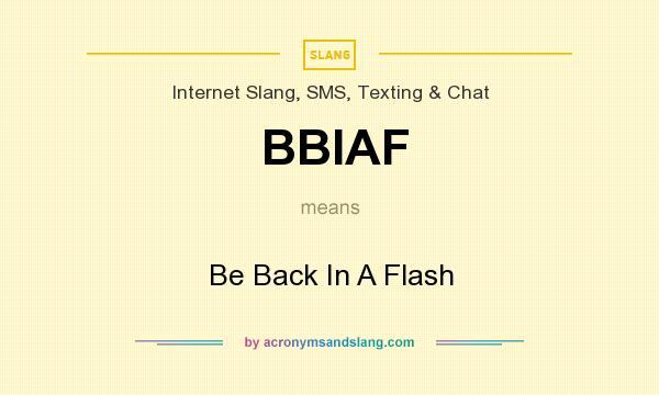 What does BBIAF mean? It stands for Be Back In A Flash