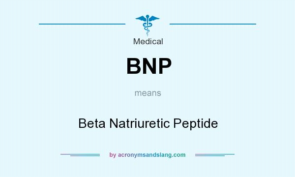 What does BNP mean? It stands for Beta Natriuretic Peptide