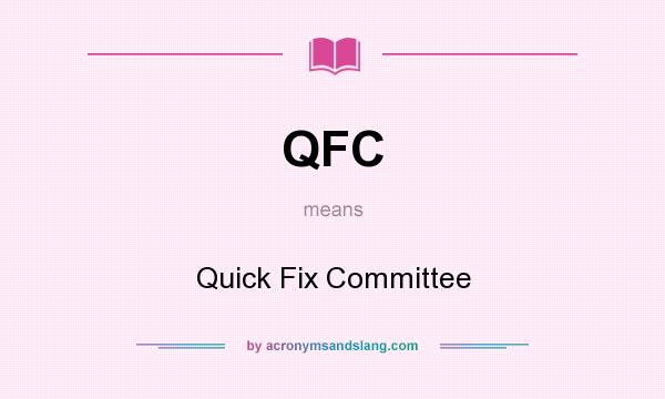 What does QFC mean? It stands for Quick Fix Committee
