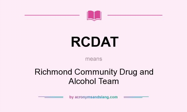 What does RCDAT mean? It stands for Richmond Community Drug and Alcohol Team