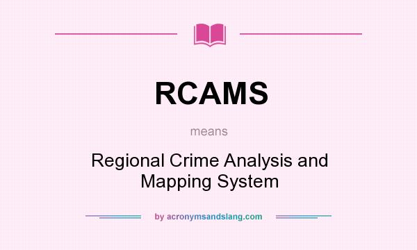 What does RCAMS mean? It stands for Regional Crime Analysis and Mapping System