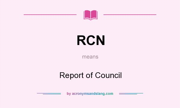 What does RCN mean? It stands for Report of Council