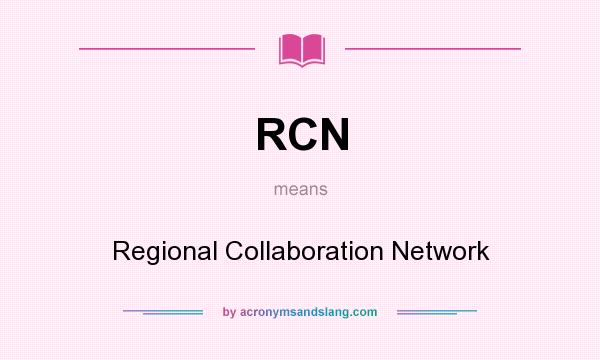 What does RCN mean? It stands for Regional Collaboration Network