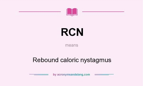 What does RCN mean? It stands for Rebound caloric nystagmus