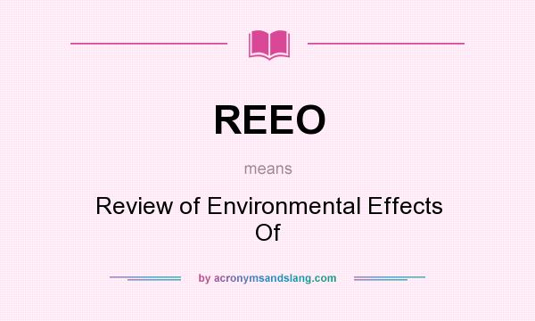 What does REEO mean? It stands for Review of Environmental Effects Of