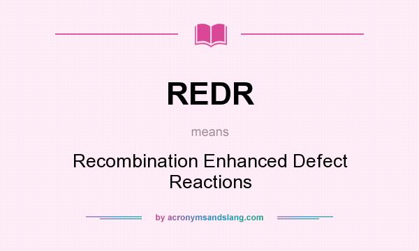What does REDR mean? It stands for Recombination Enhanced Defect Reactions