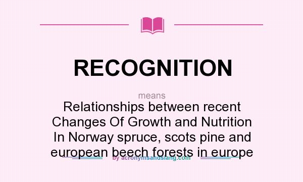 What does RECOGNITION mean? It stands for Relationships between recent Changes Of Growth and Nutrition In Norway spruce, scots pine and european beech forests in europe