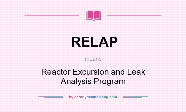 Definition Of RELAP   RELAP Stands For Reactor Excursion And Leak Analysis  Program. By AcronymsAndSlang.com